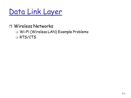 5-1 Data Link Layer r Wireless Networks m Wi-Fi (Wireless LAN) Example Problems m RTS/CTS.