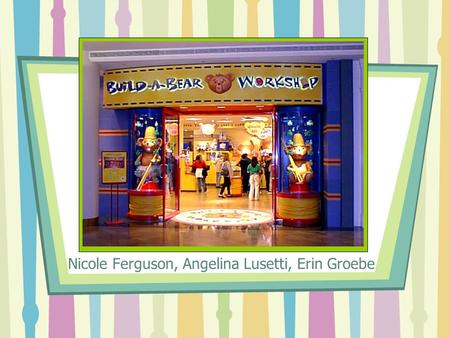Nicole Ferguson, Angelina Lusetti, Erin Groebe. Background Where best friends are made Maxine Clark - Chief Executive Bear of Build- A-Bear Workshop Inc.