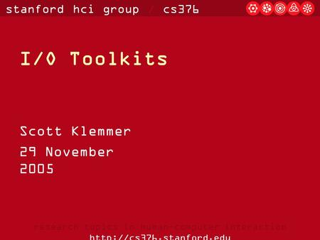 Stanford hci group / cs376 research topics in human-computer interaction  I/O Toolkits Scott Klemmer 29 November 2005.
