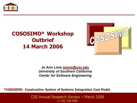 COSOSIMO* Workshop Outbrief 14 March 2006 Jo Ann Lane University of Southern California Center for Software Engineering CSE.
