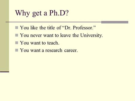 "Why get a Ph.D? You like the title of ""Dr. Professor."" You never want to leave the University. You want to teach. You want a research career."