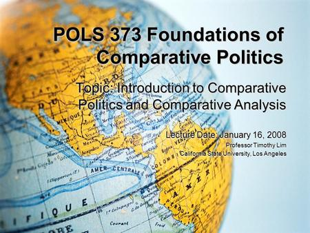 POLS 373 Foundations of Comparative Politics Topic: Introduction to Comparative Politics and Comparative Analysis Lecture Date: January 16, 2008 Professor.