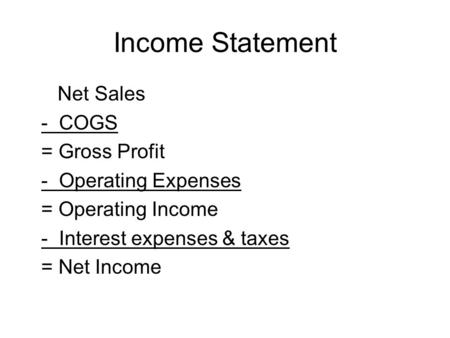Income Statement Net Sales - COGS = Gross Profit - Operating Expenses = Operating Income - Interest expenses & taxes = Net Income.