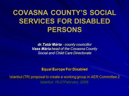 COVASNA COUNTY'S SOCIAL SERVICES FOR DISABLED PERSONS dr.Tatár Márta - county councillor Vass Mária head of the Covasna County Social and Child Care Directorate.
