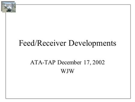 Feed/Receiver Developments ATA-TAP December 17, 2002 WJW.