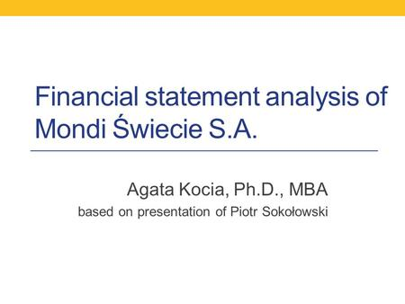 Financial statement analysis of Mondi Świecie S.A. Agata Kocia, Ph.D., MBA based on presentation of Piotr Sokołowski.