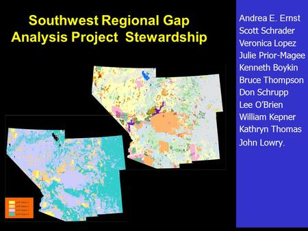 Southwest Regional Gap Analysis Project Stewardship Andrea E. Ernst Scott Schrader Veronica Lopez Julie Prior-Magee Kenneth Boykin Bruce Thompson Don Schrupp.