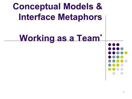 Conceptual Models & Interface Metaphors Working as a Team*