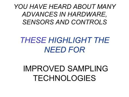 YOU HAVE HEARD ABOUT MANY ADVANCES IN HARDWARE, SENSORS AND CONTROLS THESE HIGHLIGHT THE NEED FOR IMPROVED SAMPLING TECHNOLOGIES.