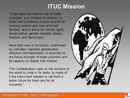 "International Trade Union Confederation ""It has been the historic role of trade unionism, and remains its mission, to better the conditions of work and."