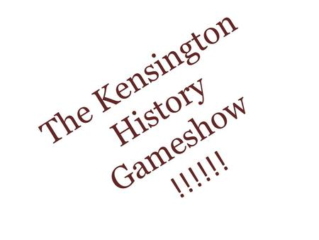 The Kensington History Gameshow !!!!!!. The Rules: Each factory team guesses the answer to each question Correct answers to each question earn a point.