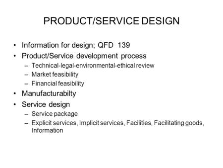 PRODUCT/SERVICE DESIGN Information for design; QFD 139 Product/Service development process –Technical-legal-environmental-ethical review –Market feasibility.