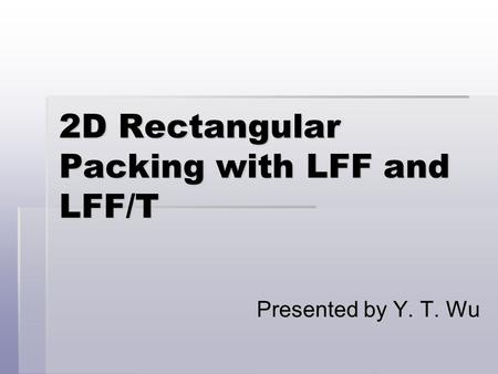 2D Rectangular Packing with LFF and LFF/T Presented by Y. T. Wu.