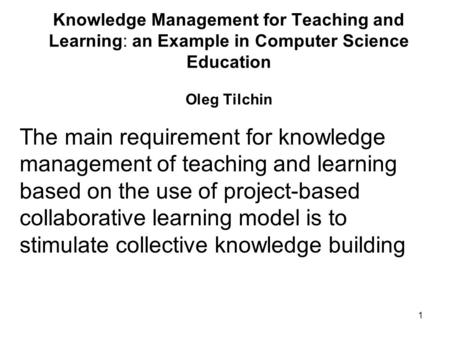 1 Knowledge Management for Teaching and Learning: an Example in Computer Science Education Oleg Tilchin The main requirement for knowledge management of.