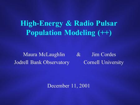 High-Energy & Radio Pulsar Population Modeling (++) Maura McLaughlin & Jim Cordes Jodrell Bank Observatory Cornell University December 11, 2001.