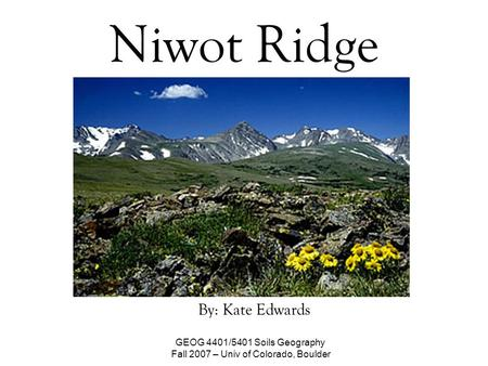 Niwot Ridge By: Kate Edwards GEOG 4401/5401 Soils Geography Fall 2007 – Univ of Colorado, Boulder.