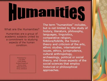 Presented by: Lisa Miller Cristy Beatty Andrea Kingsford Gloria Lopez Britta Morejohn Erica Jamieson What are the Humanities? Humanities are a group of.