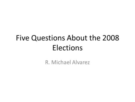 Five Questions About the 2008 Elections R. Michael Alvarez.