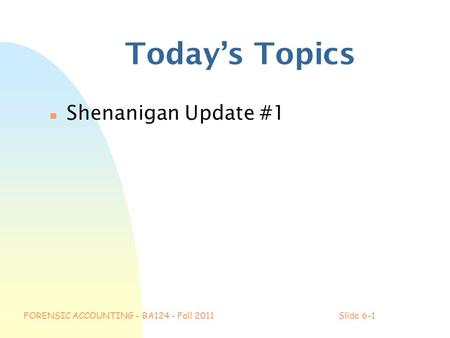 FORENSIC ACCOUNTING - BA124 - Fall 2011Slide 6-1 Today's Topics n Shenanigan Update #1.