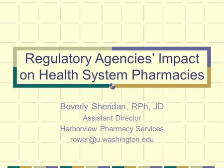 Regulatory Agencies' Impact on Health System Pharmacies Beverly Sheridan, RPh, JD Assistant Director Harborview Pharmacy Services