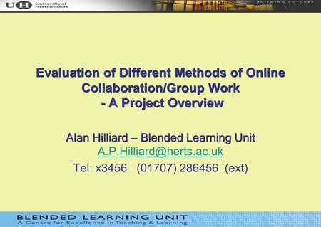 Evaluation of Different Methods of Online Collaboration/Group Work - A Project Overview Alan Hilliard – Blended Learning Unit Alan Hilliard – Blended Learning.