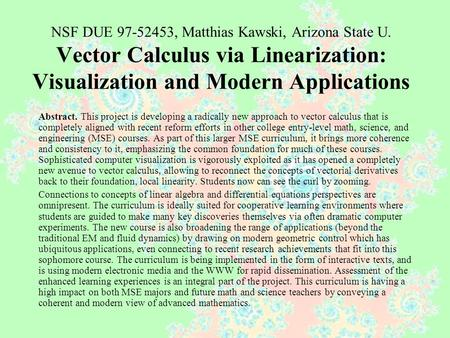 NSF DUE 97-52453, Matthias Kawski, Arizona State U. Vector Calculus via Linearization: Visualization and Modern Applications Abstract. This project is.
