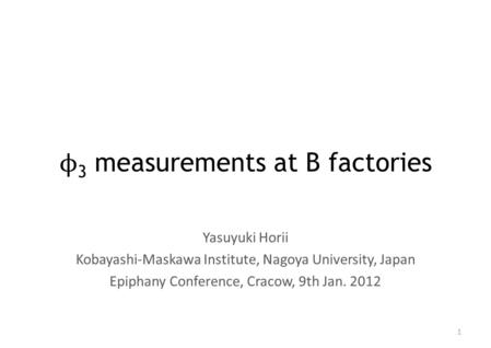 Φ 3 measurements at B factories Yasuyuki Horii Kobayashi-Maskawa Institute, Nagoya University, Japan Epiphany Conference, Cracow, 9th Jan. 2012 1.