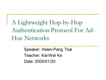 A Lightweight Hop-by-Hop Authentication Protocol For Ad- Hoc Networks Speaker: Hsien-Pang Tsai Teacher: Kai-Wei Ke Date:2005/01/20.