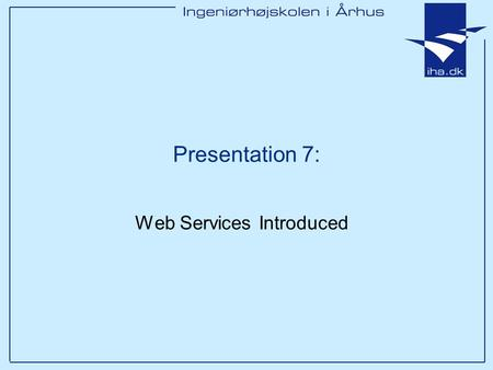 Presentation 7: Web Services Introduced. Ingeniørhøjskolen i Århus Slide 2 af 44 Outline Overview of Web Services & SOAP Service-Oriented Architecture.