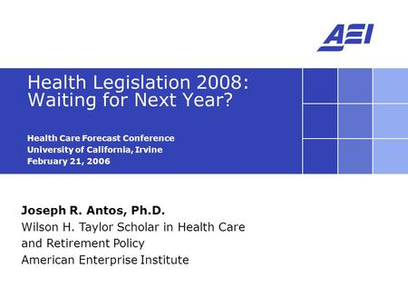Joseph R. Antos, Ph.D. Wilson H. Taylor Scholar in Health Care and Retirement Policy American Enterprise Institute Health Legislation 2008: Waiting for.