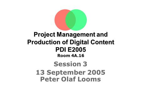 Project Management and Production of Digital Content PDI E2005 Room 4A.16 Session 3 13 September 2005 Peter Olaf Looms Tine Sørensen.