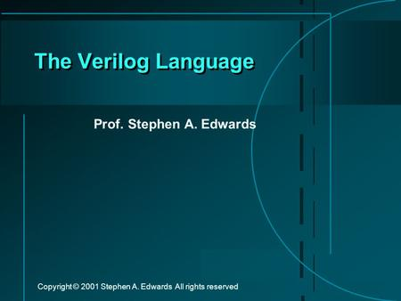 Copyright © 2001 Stephen A. Edwards All rights reserved The Verilog <strong>Language</strong> Prof. Stephen A. Edwards.