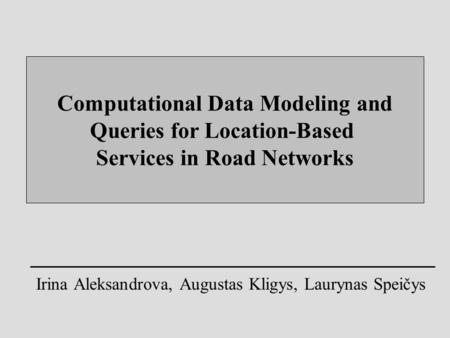 Computational Data Modeling and Queries for Location-Based Services in Road Networks Irina Aleksandrova, Augustas Kligys, Laurynas Speičys.