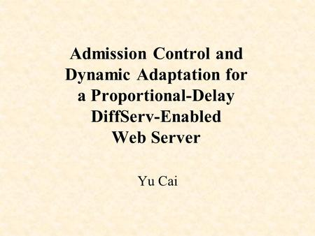 Admission Control and Dynamic Adaptation for a Proportional-Delay DiffServ-Enabled Web Server Yu Cai.
