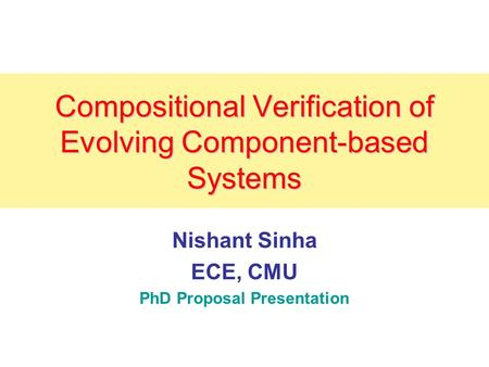 Compositional Verification of Evolving Component-based Systems Nishant Sinha ECE, CMU PhD Proposal Presentation.
