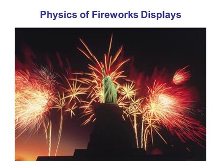 Physics of Fireworks Displays. Basic Ingredients of Burning Fireworks 1.Oxidizing Agent (Nitrates, chlorates, perchlorates) – provides O 2 for burning.