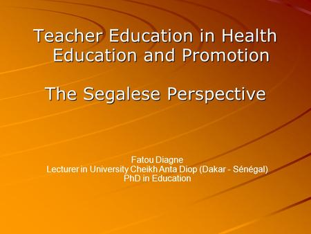 Teacher Education in Health Education and Promotion The Segalese Perspective Fatou Diagne Lecturer in University Cheikh Anta Diop (Dakar - Sénégal)‏ PhD.