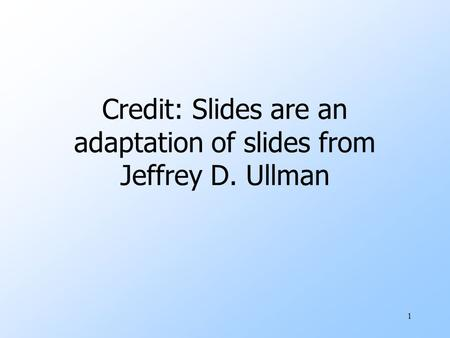 Credit: Slides are an adaptation of slides from Jeffrey D. Ullman 1.