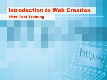 Introduction to Web Creation iMet Tool Training. Basic Principles Have a plan Focus on the content and communication Make navigation logical and consistent.