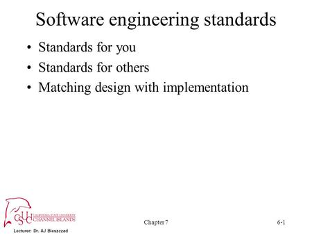 Lecturer: Dr. AJ Bieszczad Chapter 76-1 Software engineering standards Standards for you Standards for others Matching design with implementation.