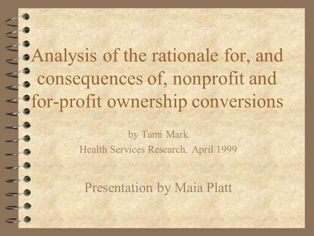 Analysis of the rationale for, and consequences of, nonprofit and for-profit ownership conversions by Tami Mark Health Services Research, April 1999 Presentation.