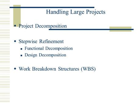 Handling Large Projects  Project Decomposition  Stepwise Refinement Functional Decomposition Design Decomposition  Work Breakdown Structures (WBS)