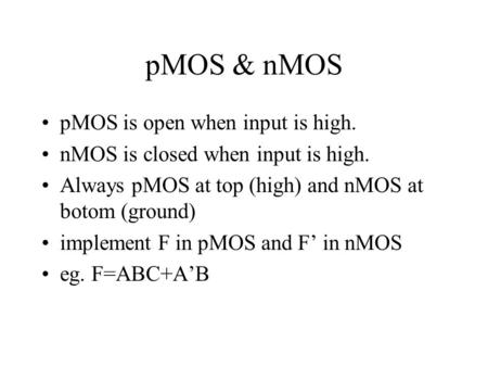 PMOS & nMOS pMOS is open when input is high. nMOS is closed when input is high. Always pMOS at top (high) and nMOS at botom (ground) implement F in pMOS.