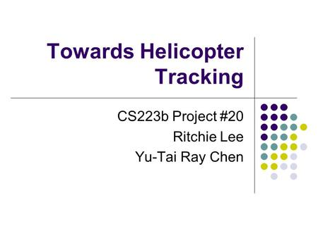Towards Helicopter Tracking CS223b Project #20 Ritchie Lee Yu-Tai Ray Chen.