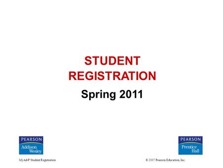 MyA&P Student Registration © 2007 Pearson Education, Inc. STUDENT REGISTRATION Spring 2011.