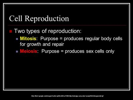 Cell Reproduction Two types of reproduction: Mitosis: Purpose = produces regular body cells for growth and repair Meiosis: Purpose = produces sex cells.