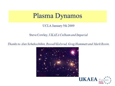 Plasma Dynamos UCLA January 5th 2009 Steve Cowley, UKAEA Culham and Imperial Thanks to Alex Schekochihin, Russell Kulsrud, Greg Hammett and Mark Rosin.