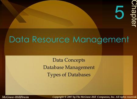 Data Resource Management Data Concepts Database Management Types of Databases Chapter 5 McGraw-Hill/Irwin Copyright © 2007 by The McGraw-Hill Companies,
