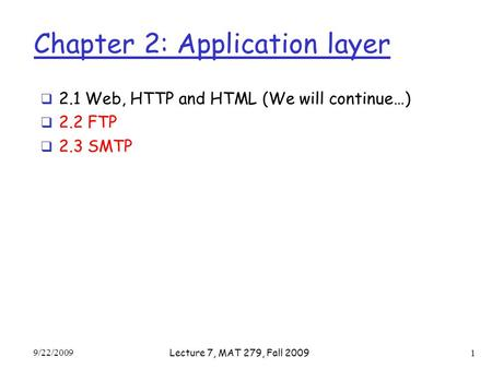 Chapter 2: Application layer  2.1 Web, HTTP and HTML (We will continue…)  2.2 FTP  2.3 SMTP 9/22/2009 Lecture 7, MAT 279, Fall 2009 1.