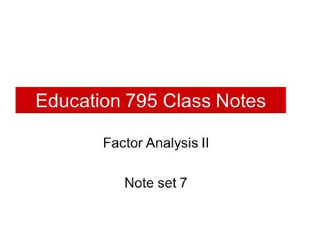 Education 795 Class Notes Factor Analysis II Note set 7.